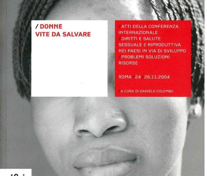 """Donne vite da salvare. Atti della conferenza internazionale """"Diritti e salute sessuale e riproduttiva nei paesi in via di sviluppo: problemi, soluzioni, risorse"""", Roma, 24-26 novembre 2004"""